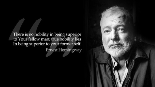 "There is nothing noble in being superior to your fellow man; true nobility is being superior to your former self."" – Ernest Hemingway"